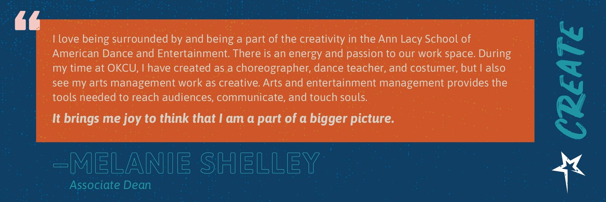 "Create: ""I love being surrounded by and being a part of the creativity in the Ann Lacy School of American Dance and Entertainment. There is an energy and passion to our work space. During my time at OKCU, I have created as a choreographer, dance teacher, and costumer, but I also see my arts management work as creative. Arts and entertainment management provides the tools needed to reach audiences, communicate, and touch souls. It brings me joy to think that I am a part of a bigger picture."" —Melanie Shelley, Associate Dean"