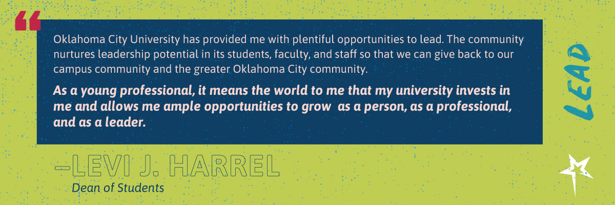"Lead: ""Oklahoma City University has provided me with plentiful opportunities to lead. The community nurtures leadership potential in its students, faculty, and staff so that we can give back to our campus community and the greater Oklahoma City community. As a young professional, it means the world to me that my university invests in me and allows me ample opportunities to grow  as a person, as a professional, and as a leader."" —Levi J. Harrel, Director of Student Engagement"