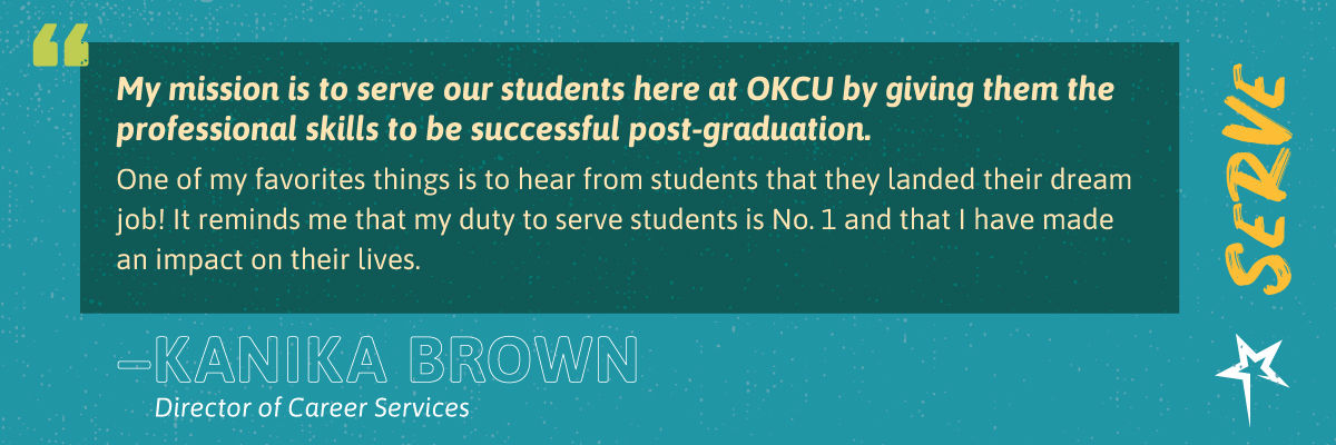 "Serve: ""My mission is to serve our students here at OKCU by giving them the professional skills to be successful post-graduation. One of my favorites things is to hear from students that they landed their dream job! It reminds me that my duty to serve students is No. 1 and that I have made an impact on their lives."" —Kanika Brown, Career Service Coordinator"