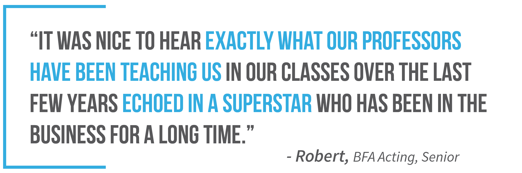 """It was nice to hear exactly what our professors have been teaching us in our classes over the last few years echoed in a superstar who has been in the business for a long time."" —Robert, B F A Acting, Senior"
