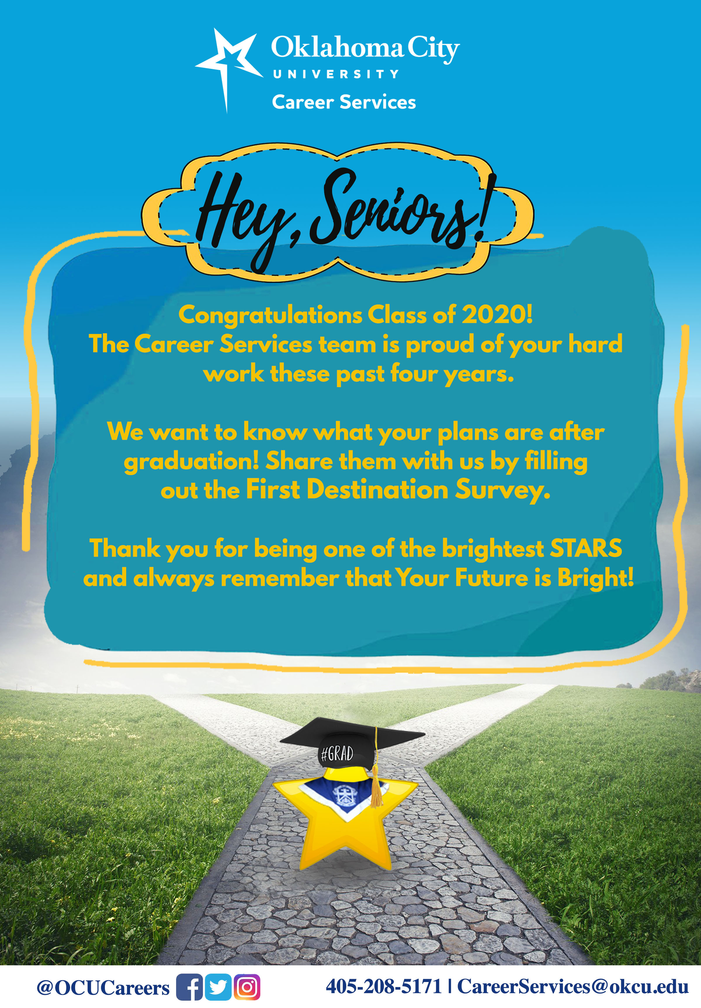 Congratulations Class of 2020! The Career Services team is proud of your hard wok thise past four years. We want to know what your plans are after graduation! Share them with us by filling out the First Destination Survey. Thank you for being one of the brightest STARS and always rememeber that Your Future is BRIGHT!