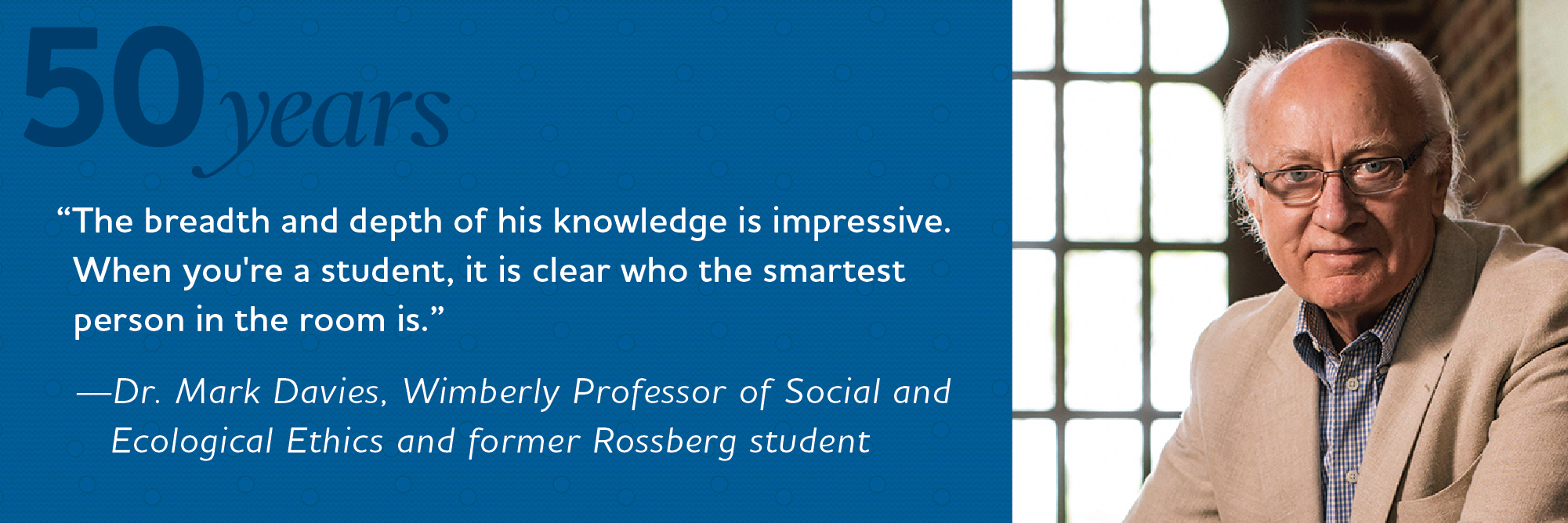 The breadth and depth of his knowledge is impressive. When you're a student, it is clear who the smartest person in the room is. Dr. Mark Davies, Wimberly Professor of Social and Ecological Ethics and former Rossberg student.
