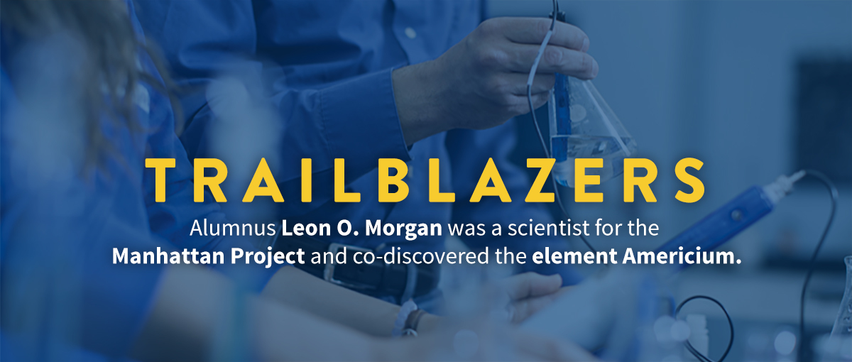 Trailblazers: Alumnus Leon O. Morgan was a scientist for the Manhattan Project and co-discovered the element Americium.