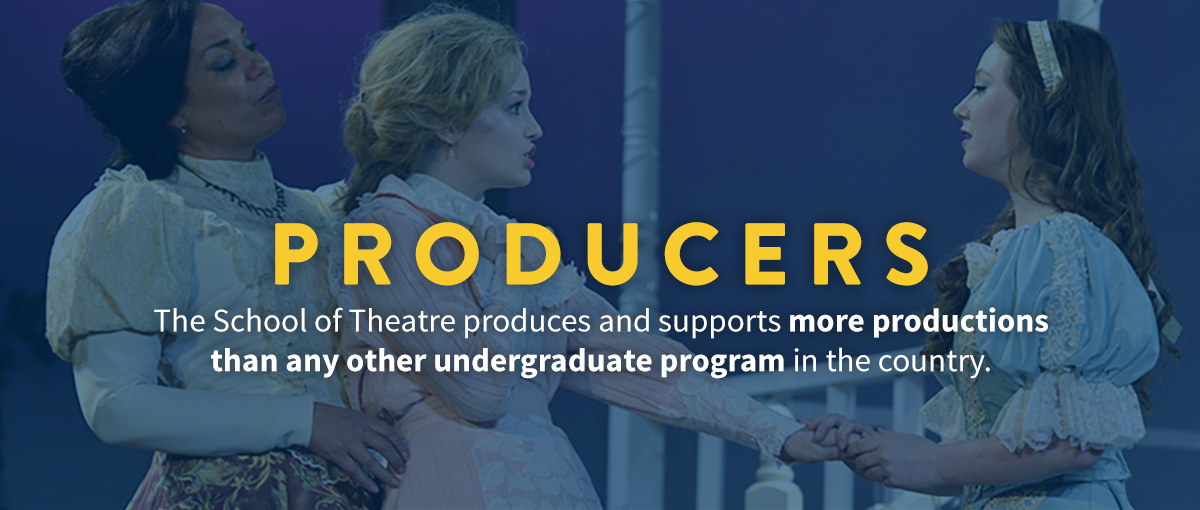 Producers: The School of Theater produces and supports more productions than any other undergraduate program in the country.