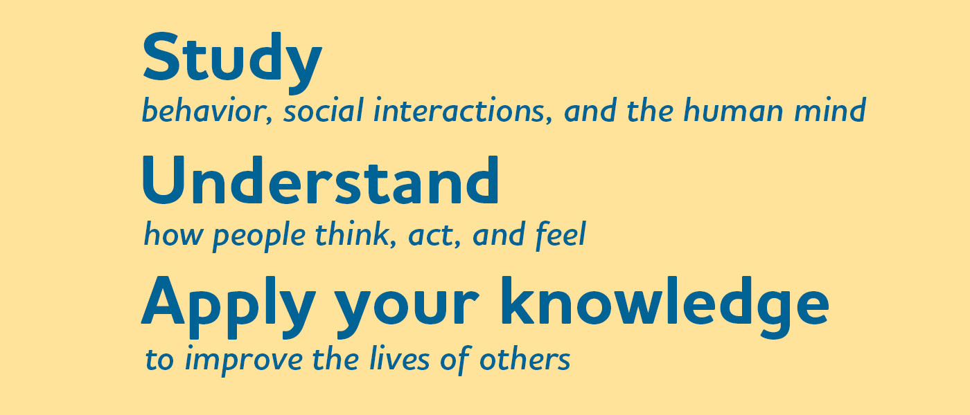 Study behavior, social interactions, and the human mind. Understand how people think, act, and feel. Apply your knowledge to improve the lives of others.