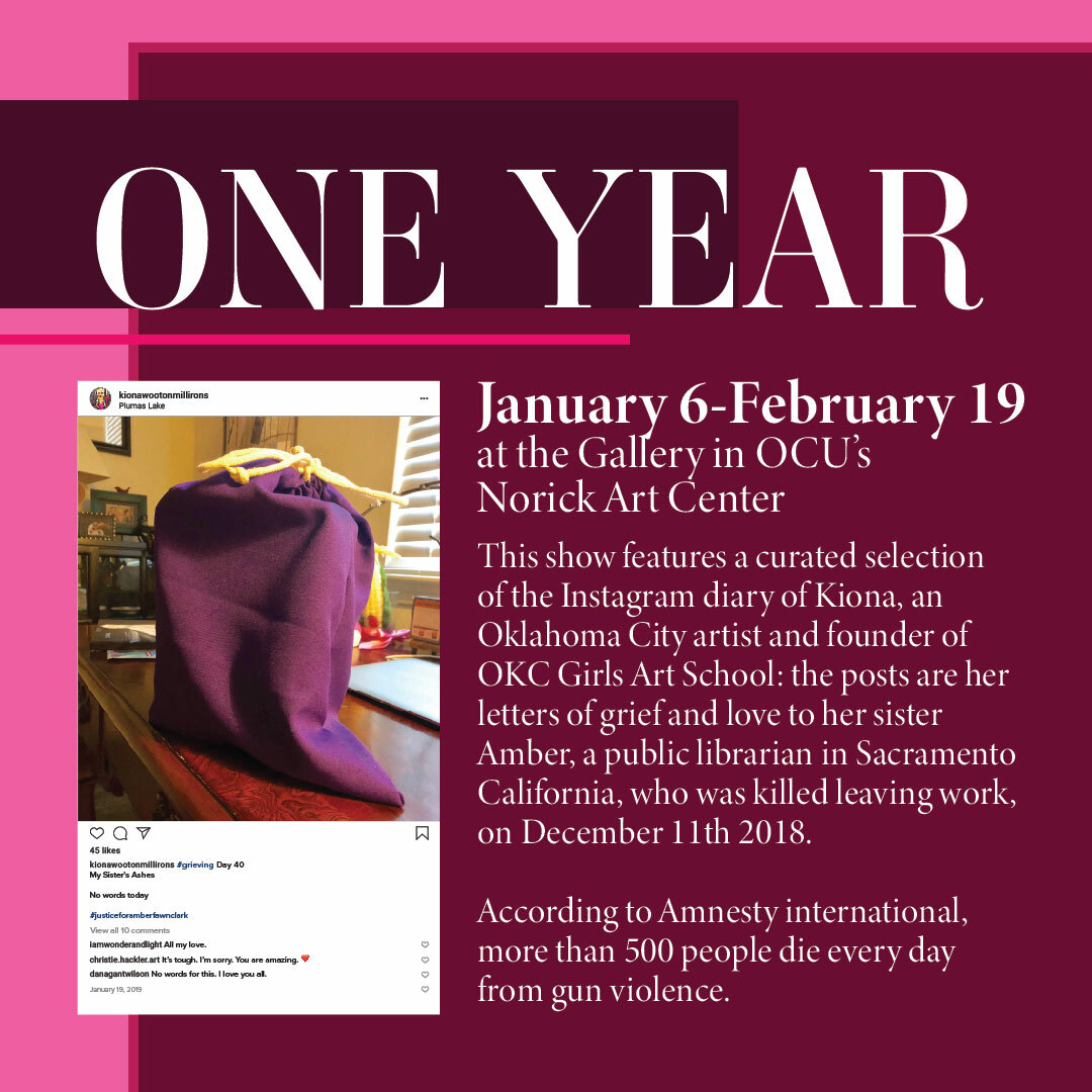 This show features a curated selection of the Instagram diary of Kiona, an Oklahoma City artist and founder of OKC Girls Art School. The posts are her letters of grief and love to her sister Amber, a public librarian in Sacramento, California, who was killed leaving work on December 11th, 2018. According to Amnesty International, more than 500 people die every day from gun violence.