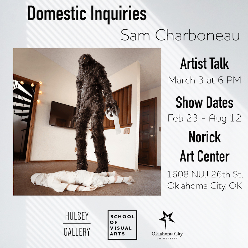 Exhibit poster: Domestic Inquiries by Sam Charboneau - Artist Talk March 3 at 6 p m - Show dates February 23 through August 12 - Norick Art Center, 1608 NW 26th Street, Oklahoma City, Oklahoma