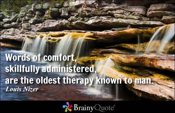 """Words of comfort, skillfully administered, are the oldest therapy known to man."" — Louis Nizer"