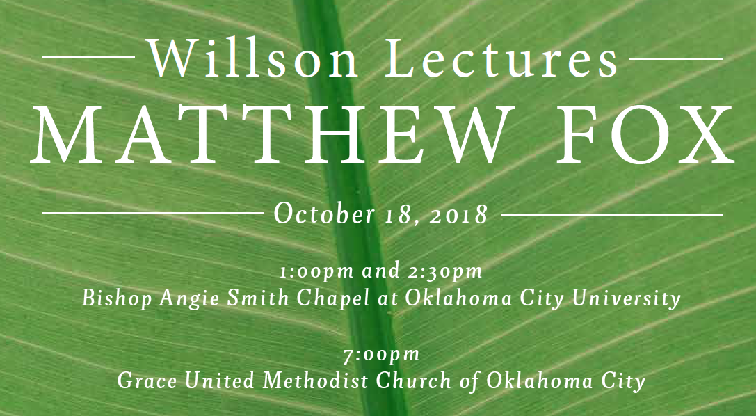 Willson Lectures Matthew Fox. October 18, 2018. 1:00 and 2:30 p.m. at Bishop Angie Smith Chapel at Oklahoma City University. 7:00 p.m. at grace United Methodist Church of Oklahoma City.