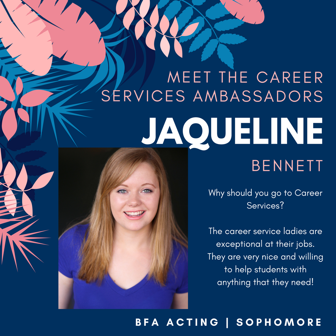 Student Ambassador: Jacqueline Text: Meet the Career Services Ambassadors. Jaqueline Bennett. Why should you go to Career Services? The career service ladies are exceptional at their jobs. They are very nice and willing to help students with anything that they need. BFA Acting. Sophomore.