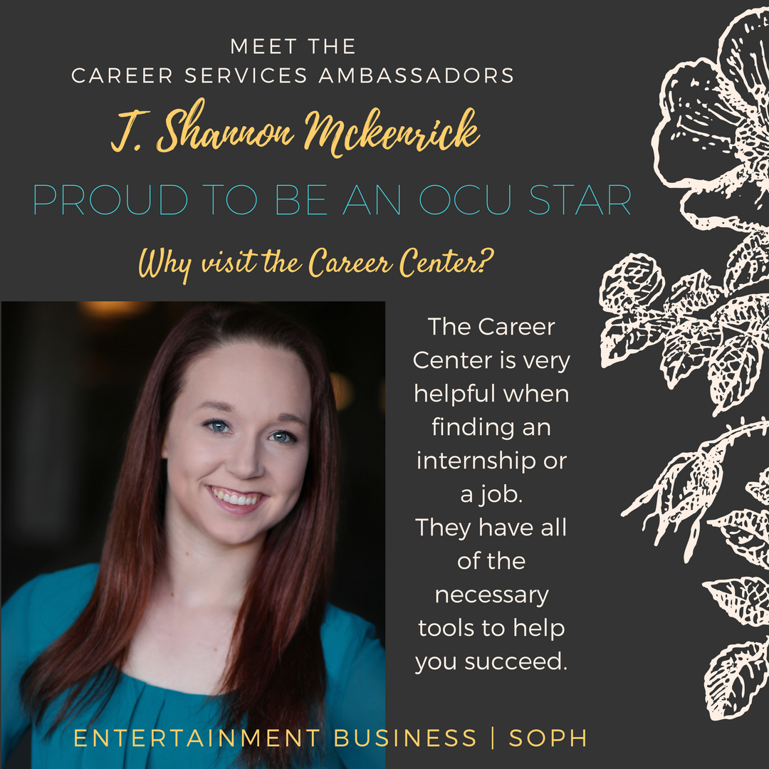 Student Ambassador: T. Shannon Text: Meet the Career Services Ambassadors. J. Shannon Mckenrick. Proud to be an OCU Star. Why visit the Career Center? The Career Center is very helpful when finding an internship or a job. They have all of the necessary tools to help you succeed. Entertainment Business. Soph.